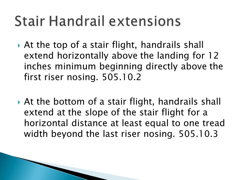  At the top of a stair flight, handrails shall extend horizontally above the landing for 12 inches minimum beginning directly above the first riser nosing.
