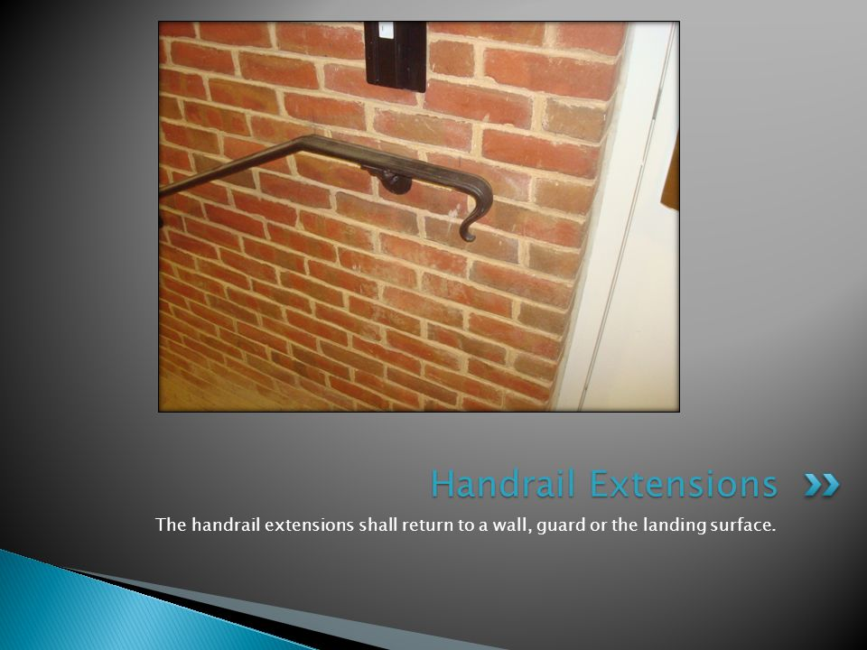 The handrail extensions shall return to a wall, guard or the landing surface. Handrail Extensions