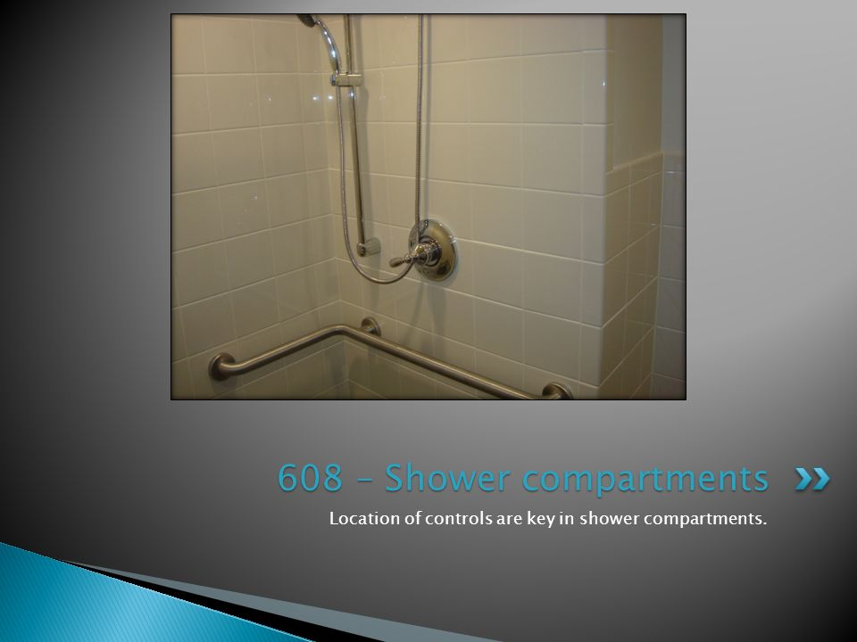 Location of controls are key in shower compartments. 608 – Shower compartments