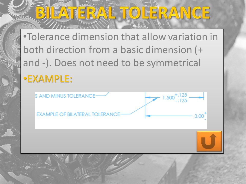 Tolerance dimension that allow variation in both direction from a basic dimension (+ and -). Does not need to be symmetrical EXAMPLE: EXAMPLE: Toleran