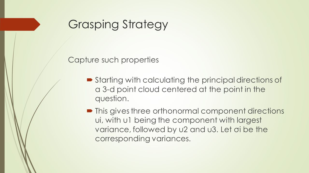 Grasping Strategy Capture such properties  Starting with calculating the principal directions of a 3-d point cloud centered at the point in the question.
