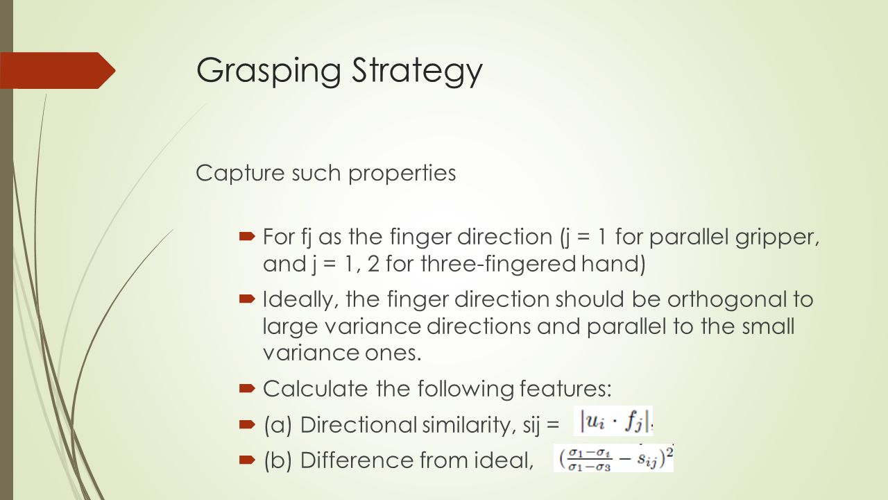 Grasping Strategy Capture such properties  For fj as the finger direction (j = 1 for parallel gripper, and j = 1, 2 for three-fingered hand)  Ideally, the finger direction should be orthogonal to large variance directions and parallel to the small variance ones.