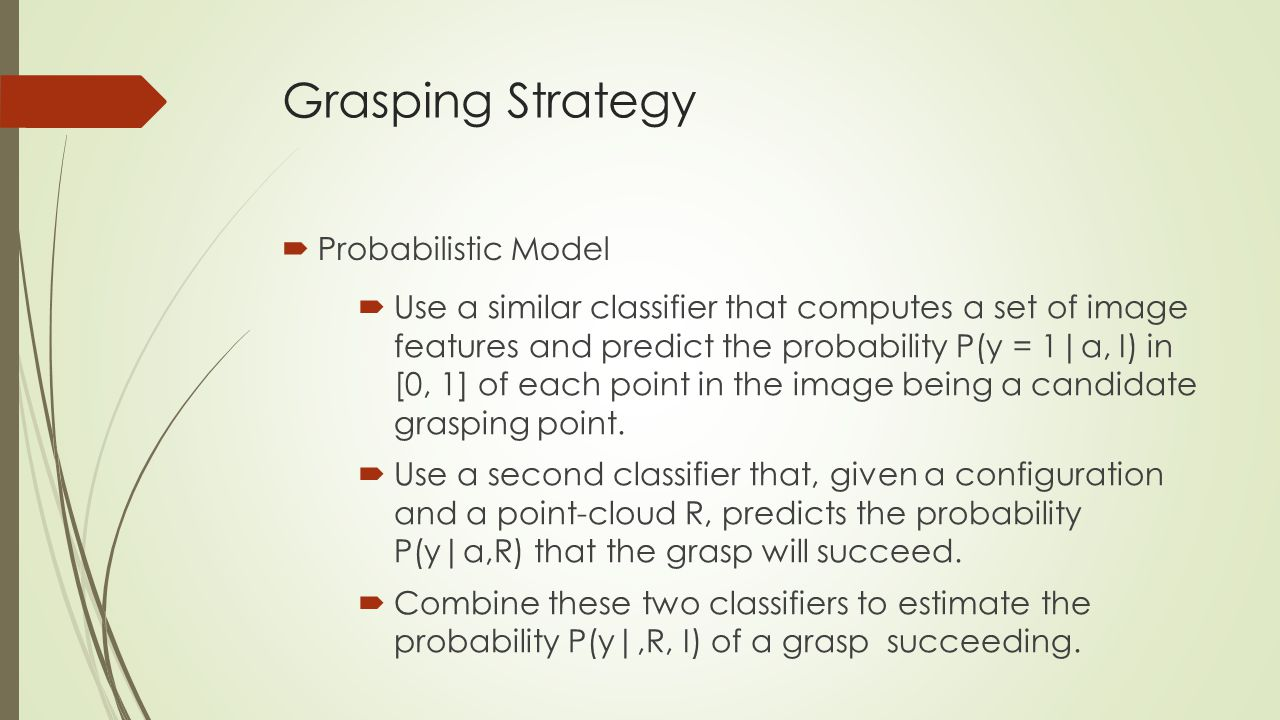 Grasping Strategy  Probabilistic Model  Use a similar classifier that computes a set of image features and predict the probability P(y = 1|α, I) in [0, 1] of each point in the image being a candidate grasping point.