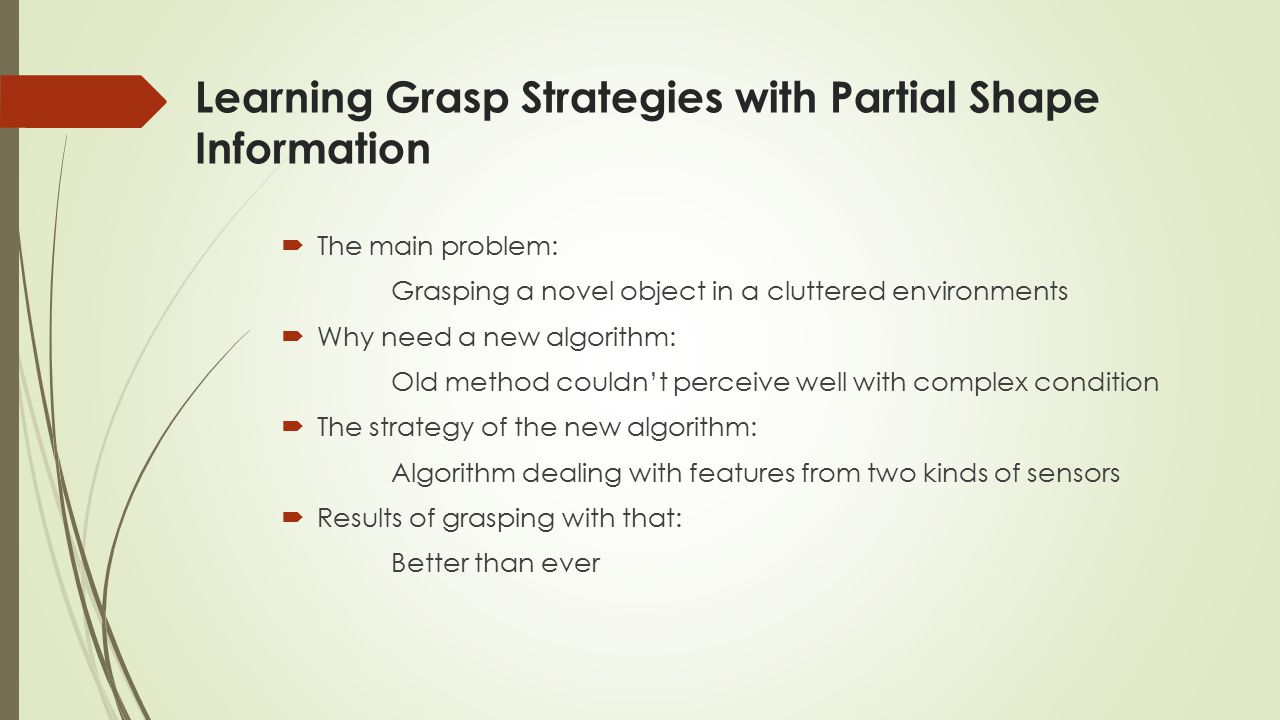 Learning Grasp Strategies with Partial Shape Information  The main problem: Grasping a novel object in a cluttered environments  Why need a new algorithm: Old method couldn't perceive well with complex condition  The strategy of the new algorithm: Algorithm dealing with features from two kinds of sensors  Results of grasping with that: Better than ever