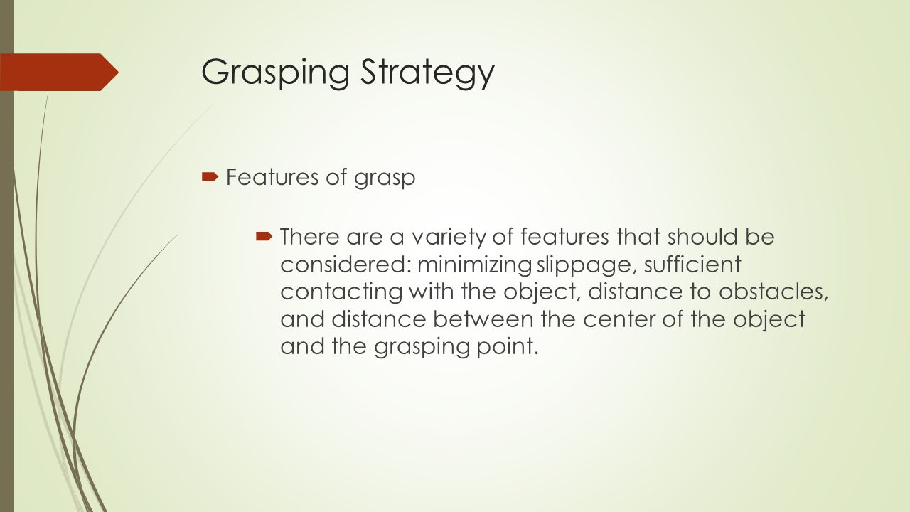 Grasping Strategy  Features of grasp  There are a variety of features that should be considered: minimizing slippage, sufficient contacting with the object, distance to obstacles, and distance between the center of the object and the grasping point.