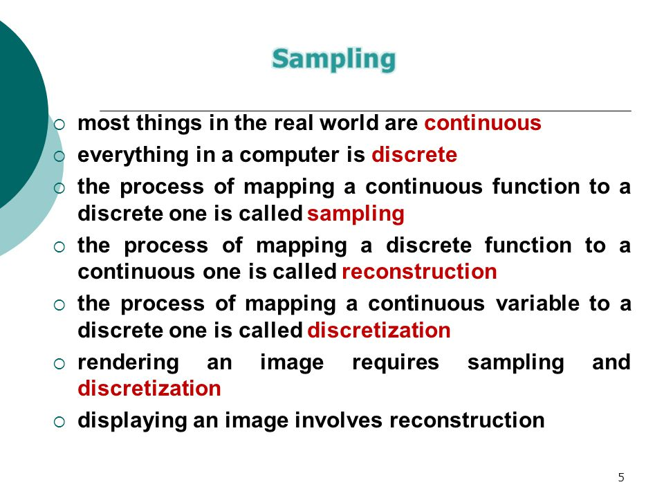 5  most things in the real world are continuous  everything in a computer is discrete  the process of mapping a continuous function to a discrete one is called sampling  the process of mapping a discrete function to a continuous one is called reconstruction  the process of mapping a continuous variable to a discrete one is called discretization  rendering an image requires sampling and discretization  displaying an image involves reconstruction