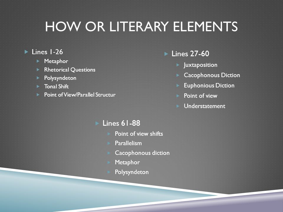 HOW OR LITERARY ELEMENTS  Lines 1-26  Metaphor  Rhetorical Questions  Polysyndeton  Tonal Shift  Point of View/Parallel Structur  Lines 61-88  Point of view shifts  Parallelism  Cacophonous diction  Metaphor  Polysyndeton  Lines 27-60  Juxtaposition  Cacophonous Diction  Euphonious Diction  Point of view  Understatement