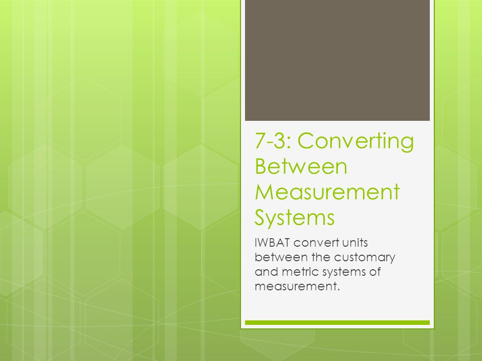 7-3: Converting Between Measurement Systems IWBAT convert units between the customary and metric systems of measurement.
