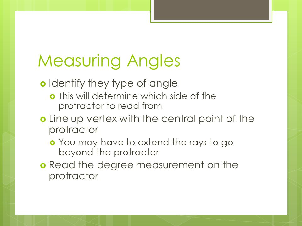 Measuring Angles  Identify they type of angle  This will determine which side of the protractor to read from  Line up vertex with the central point of the protractor  You may have to extend the rays to go beyond the protractor  Read the degree measurement on the protractor