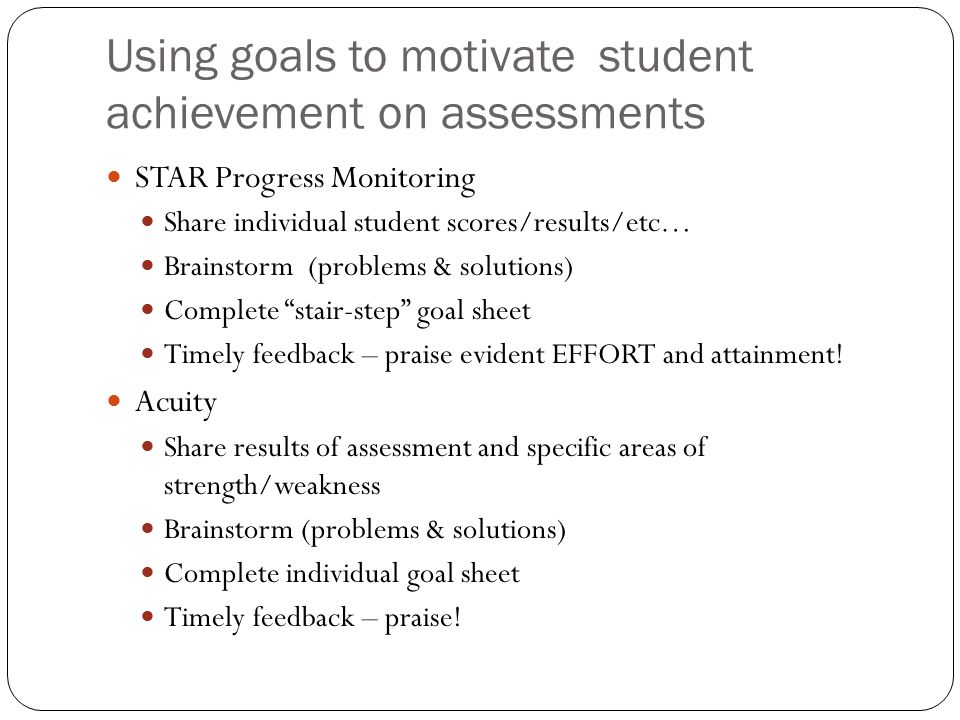 Using goals to motivate student achievement on assessments STAR Progress Monitoring Share individual student scores/results/etc… Brainstorm (problems & solutions) Complete stair-step goal sheet Timely feedback – praise evident EFFORT and attainment.