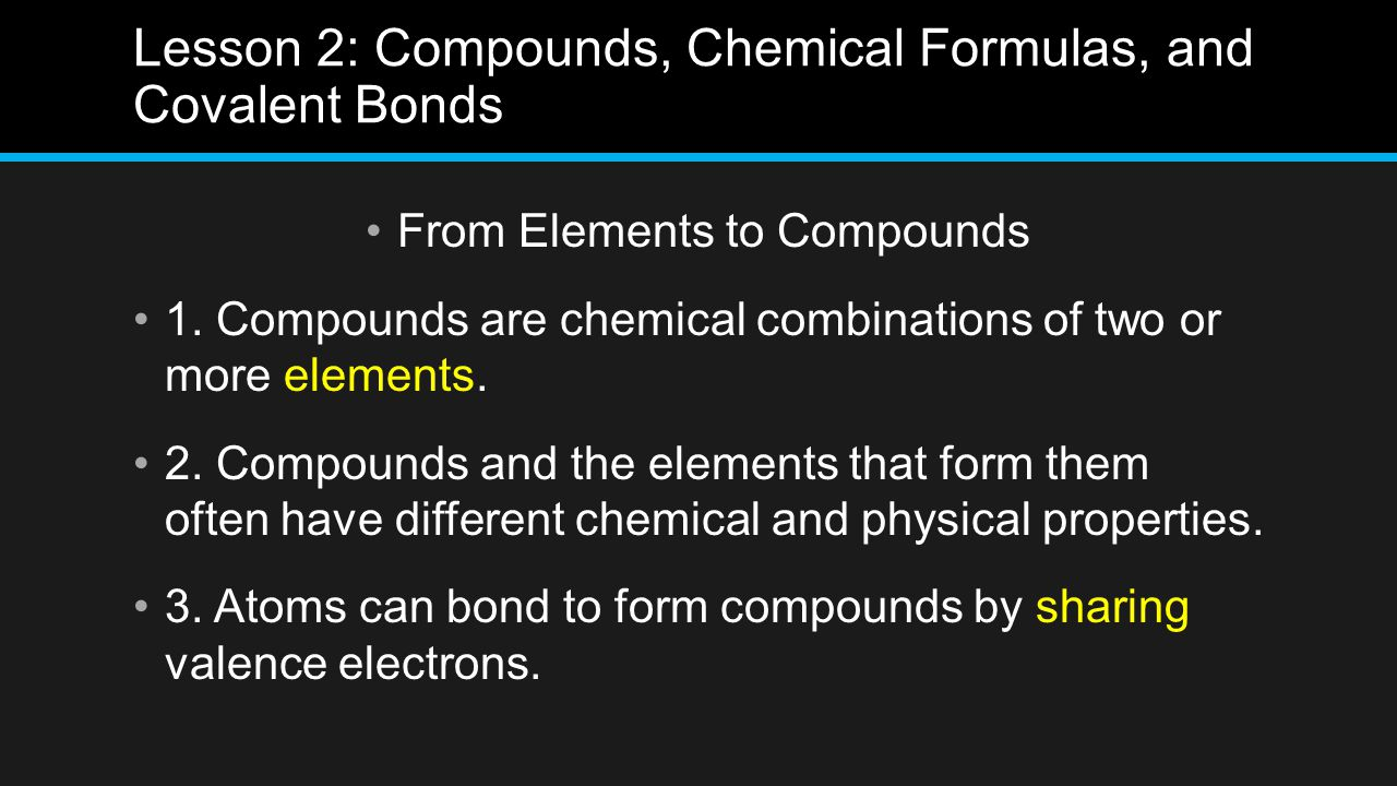 Lesson 2: Compounds, Chemical Formulas, and Covalent Bonds From Elements to Compounds 1. Compounds are chemical combinations of two or more elements.