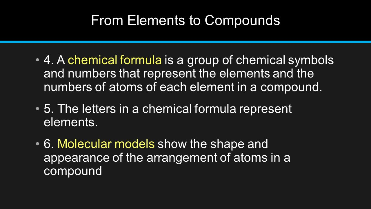 From Elements to Compounds 4. A chemical formula is a group of chemical symbols and numbers that represent the elements and the numbers of atoms of ea