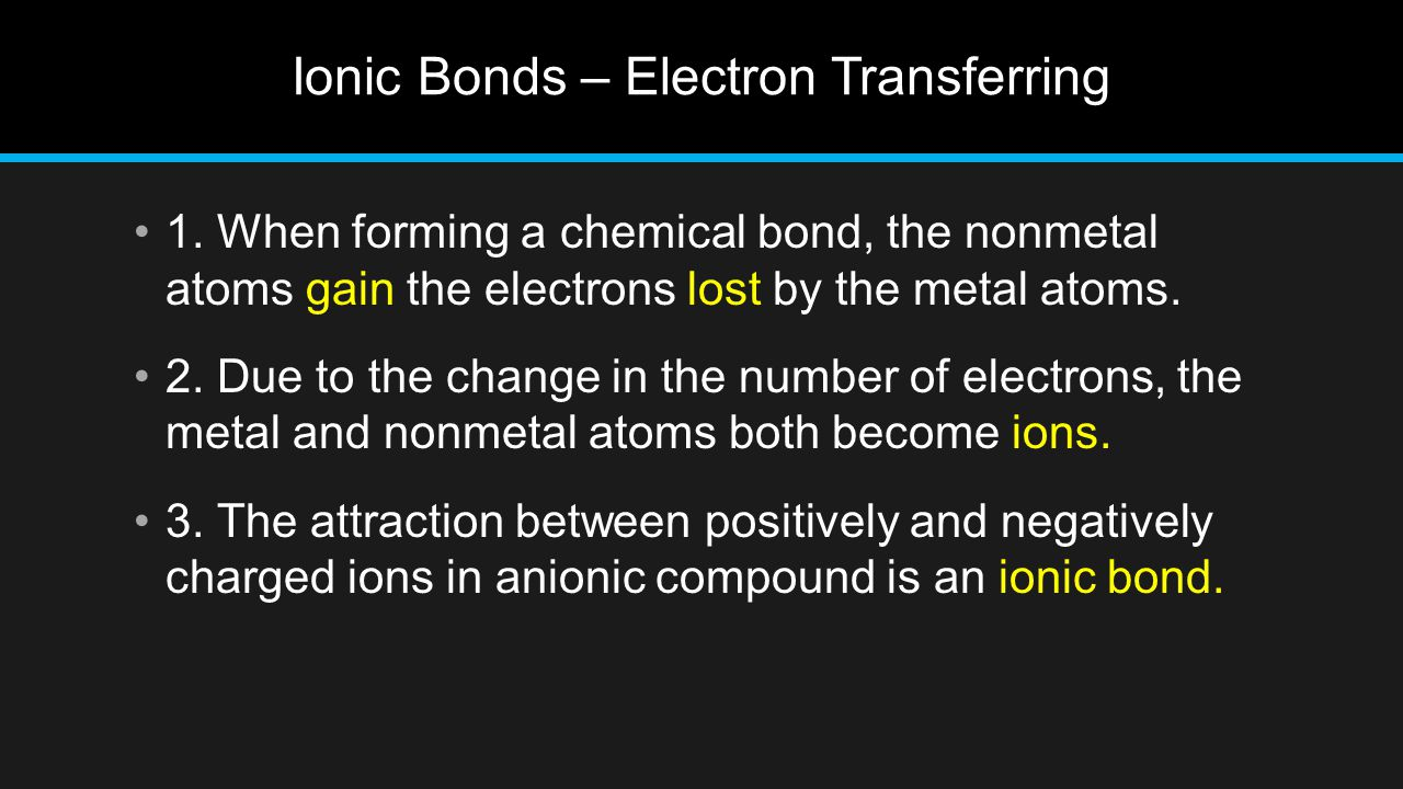 Ionic Bonds – Electron Transferring 1. When forming a chemical bond, the nonmetal atoms gain the electrons lost by the metal atoms. 2. Due to the chan