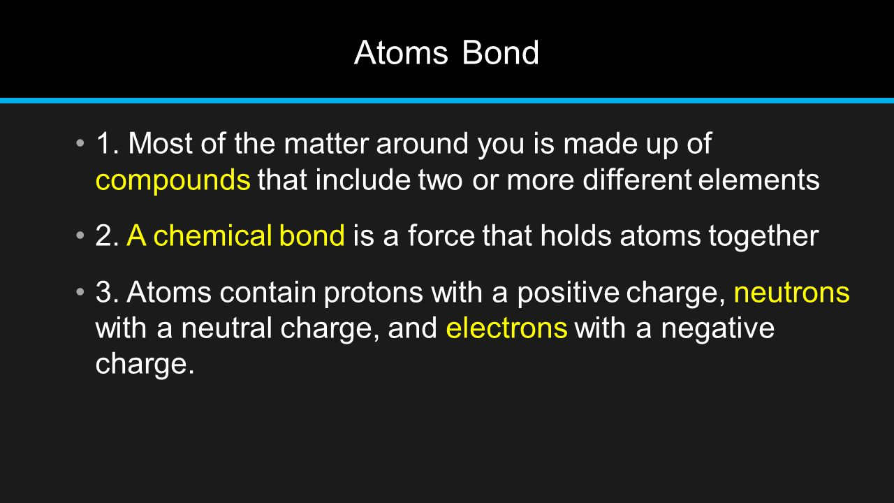 Atoms Bond 1. Most of the matter around you is made up of compounds that include two or more different elements 2. A chemical bond is a force that hol
