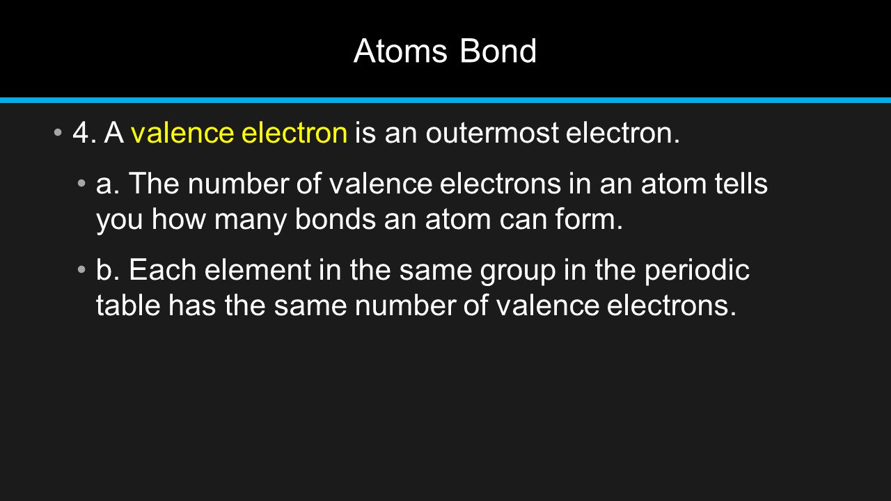 Atoms Bond 4. A valence electron is an outermost electron. a. The number of valence electrons in an atom tells you how many bonds an atom can form. b.