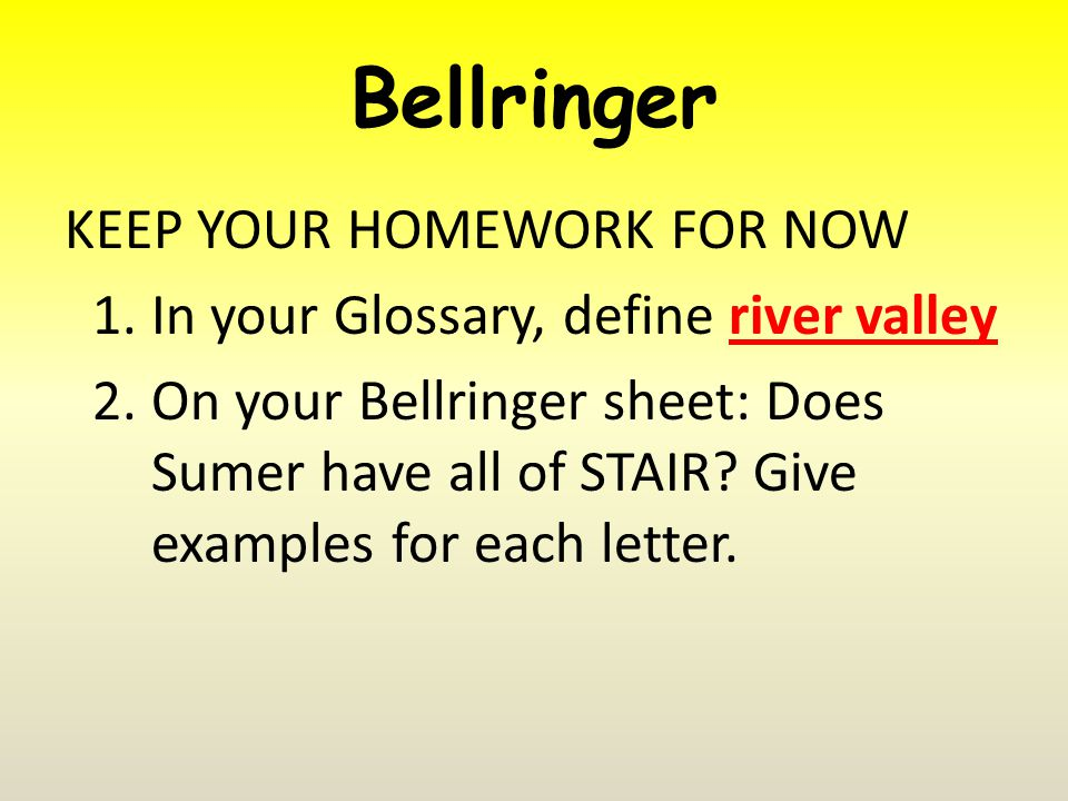 Bellringer KEEP YOUR HOMEWORK FOR NOW 1.In your Glossary, define river valley 2.On your Bellringer sheet: Does Sumer have all of STAIR.