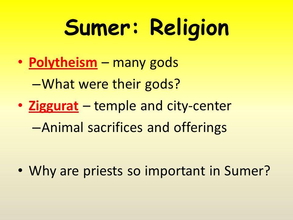 Sumer: Religion Polytheism – many gods – What were their gods.