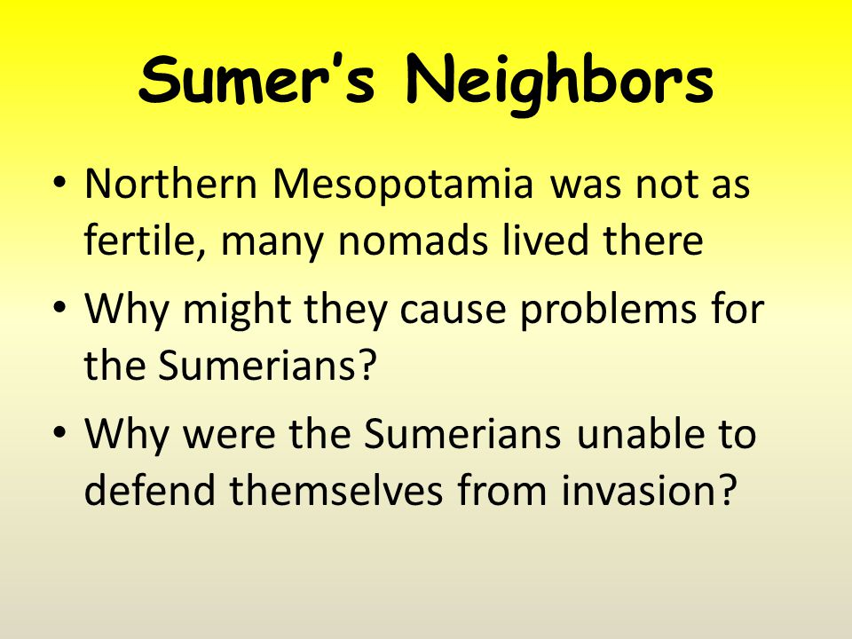 Sumer's Neighbors Northern Mesopotamia was not as fertile, many nomads lived there Why might they cause problems for the Sumerians.