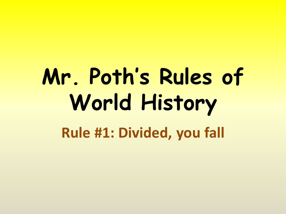 Mr. Poth's Rules of World History Rule #1: Divided, you fall