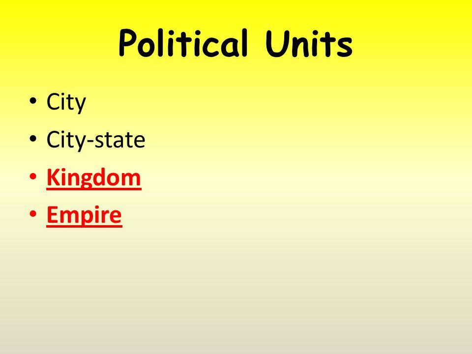 Political Units City City-state Kingdom Empire