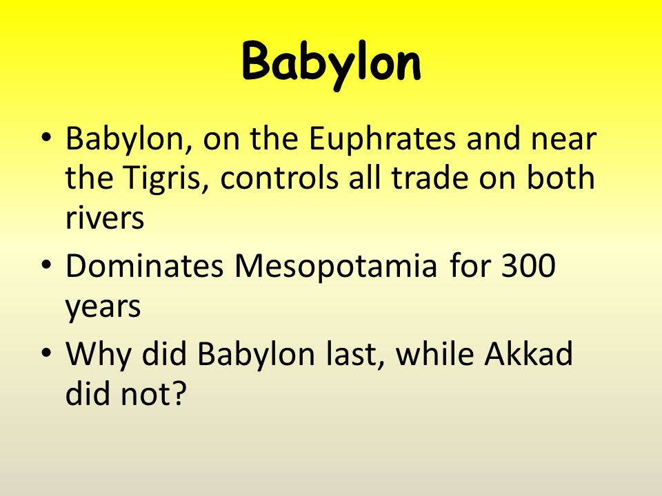 Babylon Babylon, on the Euphrates and near the Tigris, controls all trade on both rivers Dominates Mesopotamia for 300 years Why did Babylon last, while Akkad did not