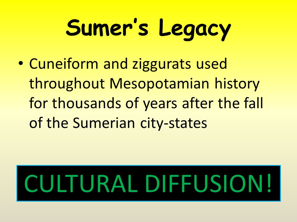 Sumer's Legacy Cuneiform and ziggurats used throughout Mesopotamian history for thousands of years after the fall of the Sumerian city-states CULTURAL DIFFUSION!