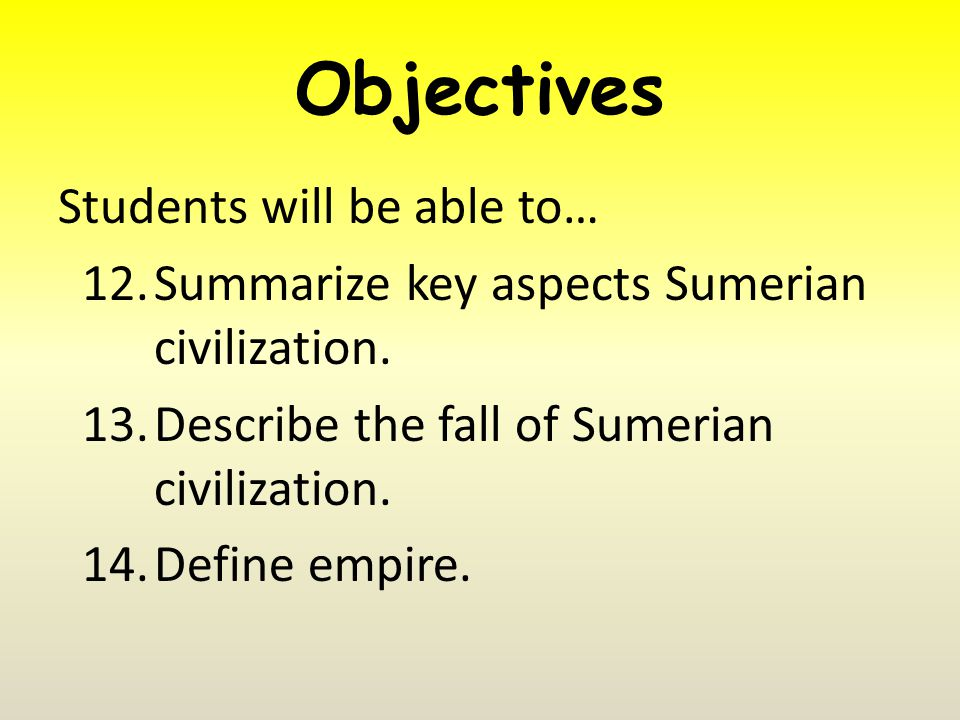 Objectives Students will be able to… 12.Summarize key aspects Sumerian civilization.