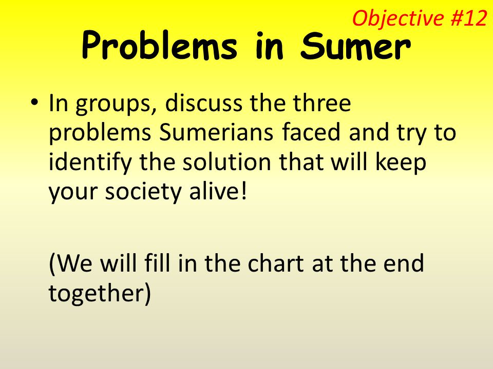 Problems in Sumer In groups, discuss the three problems Sumerians faced and try to identify the solution that will keep your society alive.