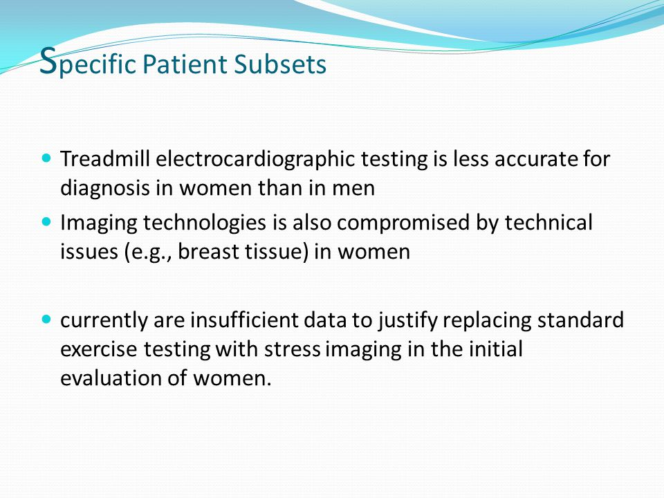 S pecific Patient Subsets Treadmill electrocardiographic testing is less accurate for diagnosis in women than in men Imaging technologies is also compromised by technical issues (e.g., breast tissue) in women currently are insufficient data to justify replacing standard exercise testing with stress imaging in the initial evaluation of women.