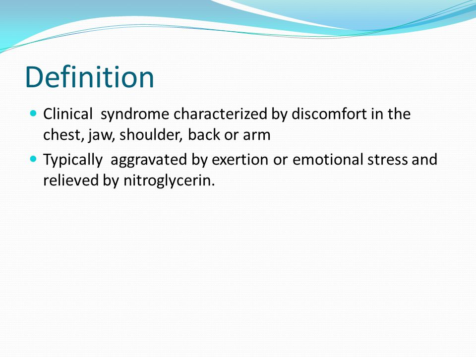 Definition Clinical syndrome characterized by discomfort in the chest, jaw, shoulder, back or arm Typically aggravated by exertion or emotional stress and relieved by nitroglycerin.