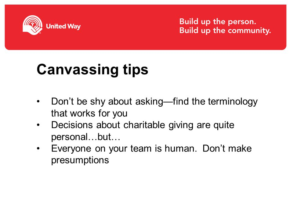 Canvassing tips Don't be shy about asking—find the terminology that works for you Decisions about charitable giving are quite personal…but… Everyone on your team is human.