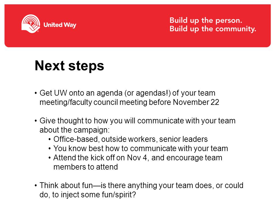 Next steps Get UW onto an agenda (or agendas!) of your team meeting/faculty council meeting before November 22 Give thought to how you will communicate with your team about the campaign: Office-based, outside workers, senior leaders You know best how to communicate with your team Attend the kick off on Nov 4, and encourage team members to attend Think about fun—is there anything your team does, or could do, to inject some fun/spirit