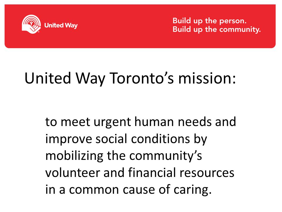 United Way Toronto's mission: to meet urgent human needs and improve social conditions by mobilizing the community's volunteer and financial resources