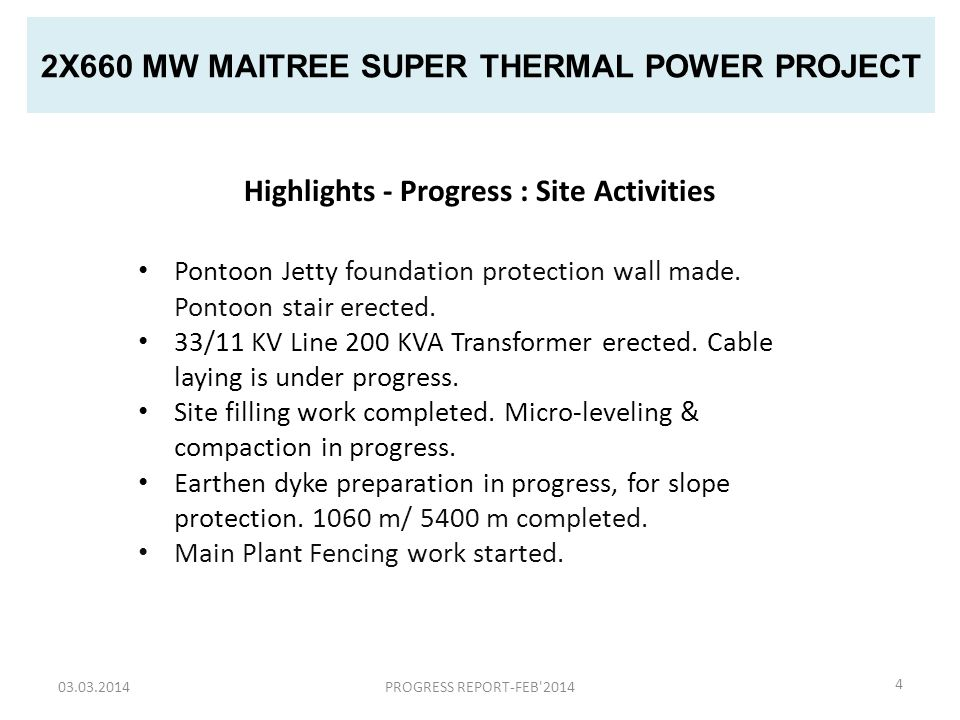 2X660 MW MAITREE SUPER THERMAL POWER PROJECT 03.03.2014PROGRESS REPORT-FEB 20145 Cumulative Expenditure (FY-2013-14) Desc.Amount in BDTRemarks Cumulative Expenditure during Jul'13 - Feb'14 48,70,89,984Major expenditure on account of Site filling(41 Crs.), Rest House/Helipad /Road etc (3 Crs.), procurement of Jeep(70 L) and Porta Cabin(48L)and DG set(20L) Pontoon(69L) Expenditure during Mar'14 80,19,219Major expenditure on account of Environment Monitoring (43.94 L), Cumulative Expenditure during FY-2013-14 49,51,09,203 Value of Work/Purchase Order placed in Mar'14 92,49,67,176 3-Work/Purchase Order placed in Mar'14