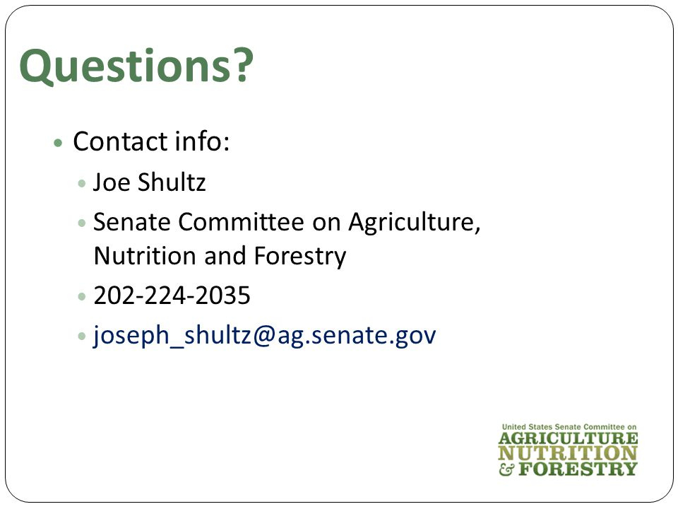 Contact info: Joe Shultz Senate Committee on Agriculture, Nutrition and Forestry 202-224-2035 joseph_shultz@ag.senate.gov Questions