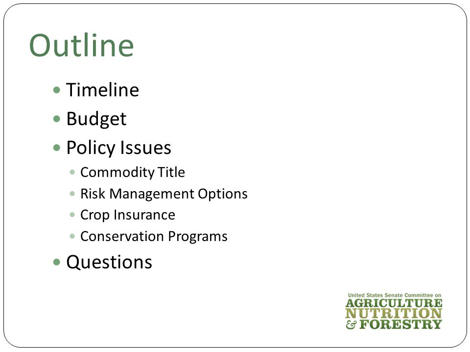 Outline Timeline Budget Policy Issues Commodity Title Risk Management Options Crop Insurance Conservation Programs Questions