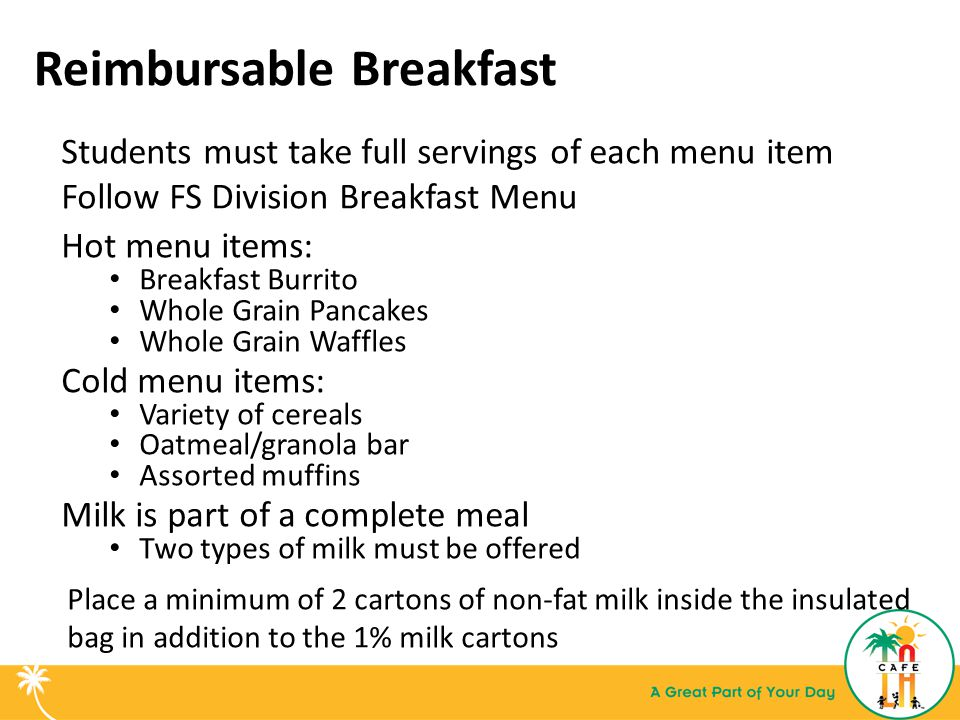 Reimbursable Breakfast Students must take full servings of each menu item Follow FS Division Breakfast Menu Hot menu items: Breakfast Burrito Whole Grain Pancakes Whole Grain Waffles Cold menu items: Variety of cereals Oatmeal/granola bar Assorted muffins Milk is part of a complete meal Two types of milk must be offered Place a minimum of 2 cartons of non-fat milk inside the insulated bag in addition to the 1% milk cartons