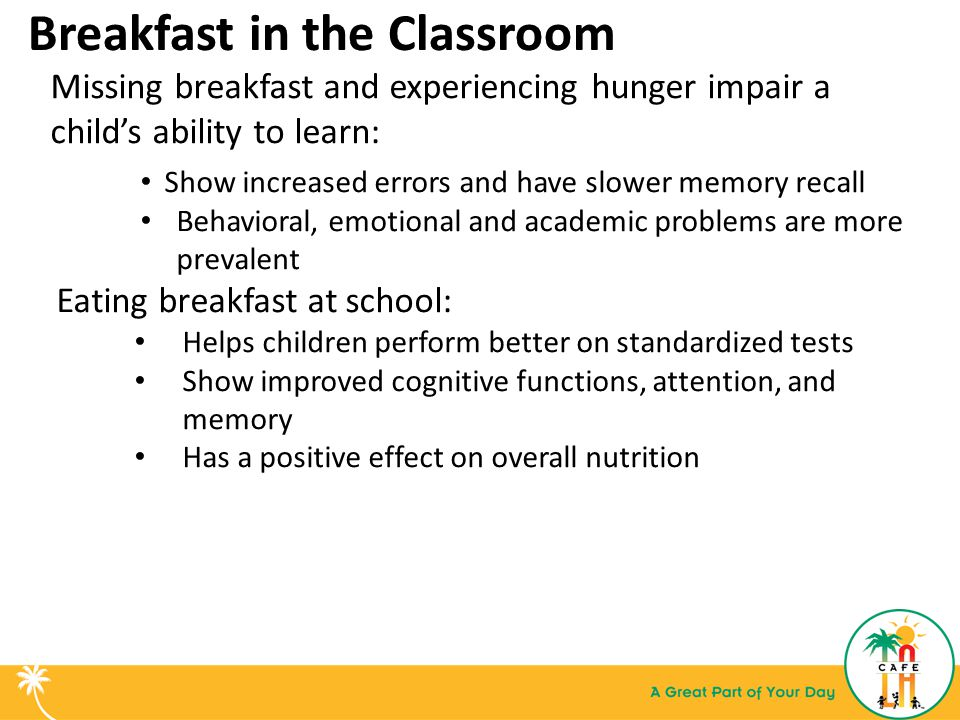 Missing breakfast and experiencing hunger impair a child's ability to learn: Show increased errors and have slower memory recall Behavioral, emotional and academic problems are more prevalent Eating breakfast at school: Helps children perform better on standardized tests Show improved cognitive functions, attention, and memory Has a positive effect on overall nutrition