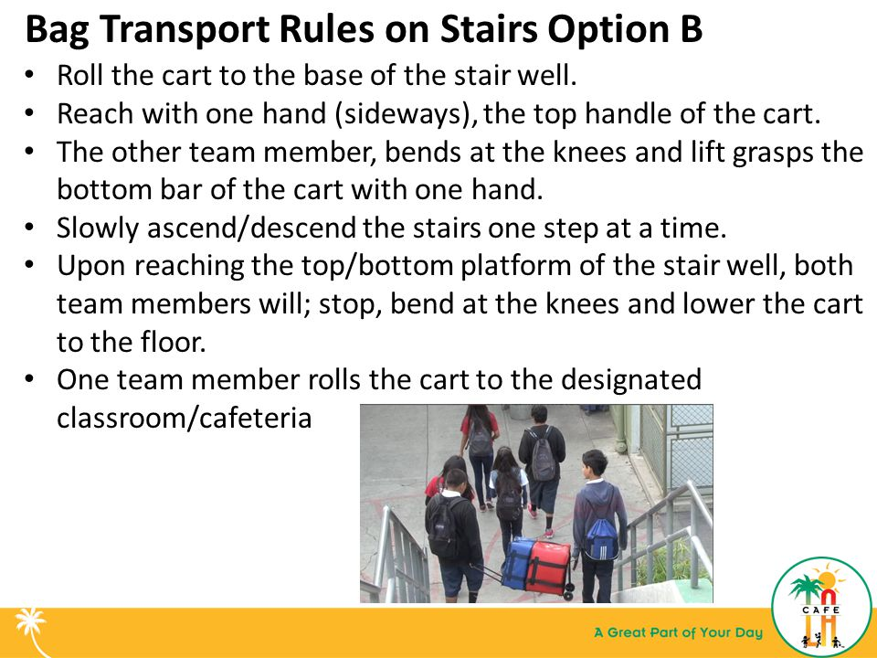 Bag Transport Rules on Stairs Option B Roll the cart to the base of the stair well.