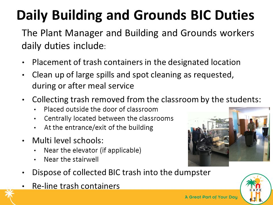 Daily Building and Grounds BIC Duties The Plant Manager and Building and Grounds workers daily duties include : Placement of trash containers in the designated location Clean up of large spills and spot cleaning as requested, during or after meal service Collecting trash removed from the classroom by the students: Placed outside the door of classroom Centrally located between the classrooms At the entrance/exit of the building Multi level schools: Near the elevator (if applicable) Near the stairwell Dispose of collected BIC trash into the dumpster Re-line trash containers
