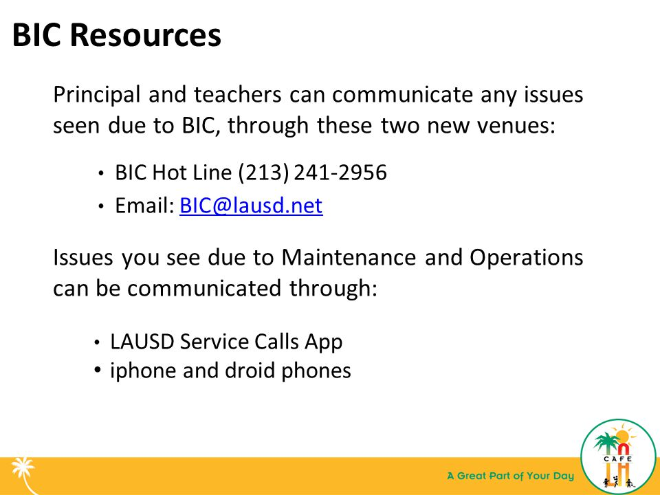 BIC Resources Principal and teachers can communicate any issues seen due to BIC, through these two new venues: BIC Hot Line (213) 241-2956 Email: BIC@lausd.netBIC@lausd.net Issues you see due to Maintenance and Operations can be communicated through: LAUSD Service Calls App iphone and droid phones