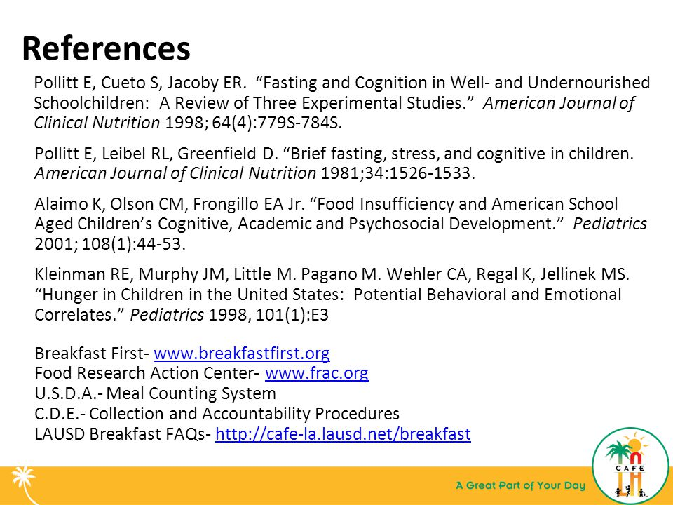 "References Pollitt E, Cueto S, Jacoby ER. ""Fasting and Cognition in Well- and Undernourished Schoolchildren: A Review of Three Experimental Studies."""