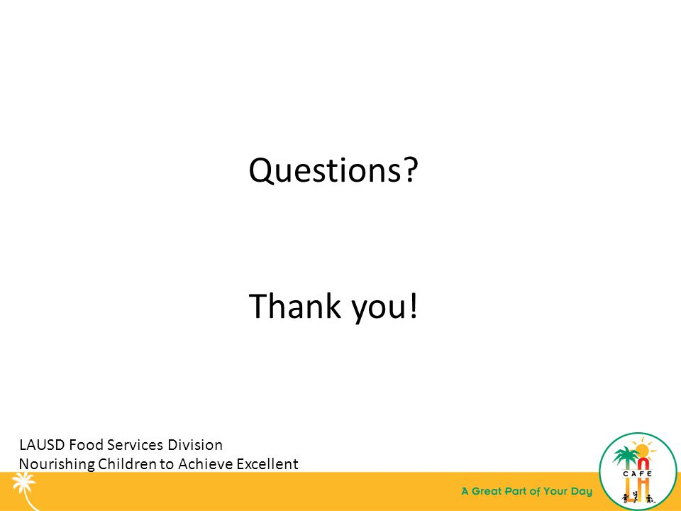 LAUSD Food Services Division Questions Thank you! Nourishing Children to Achieve Excellent