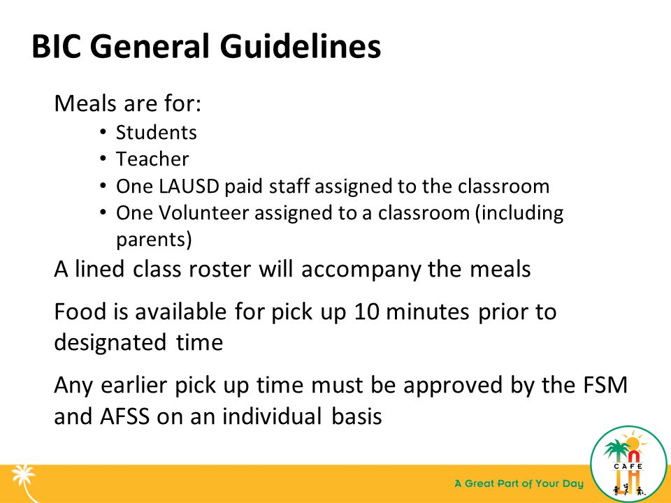 BIC General Guidelines cont'd Once a reimbursable meal is received, check off the name of student: Teacher, designated student or the students themselves can be assigned to check off names on the roster* Meals must be consumed inside the designated classroom Any item taken by student, teacher or LAUSD staff assigned to the classroom may not be returned to the cafeteria *Accuracy is critical