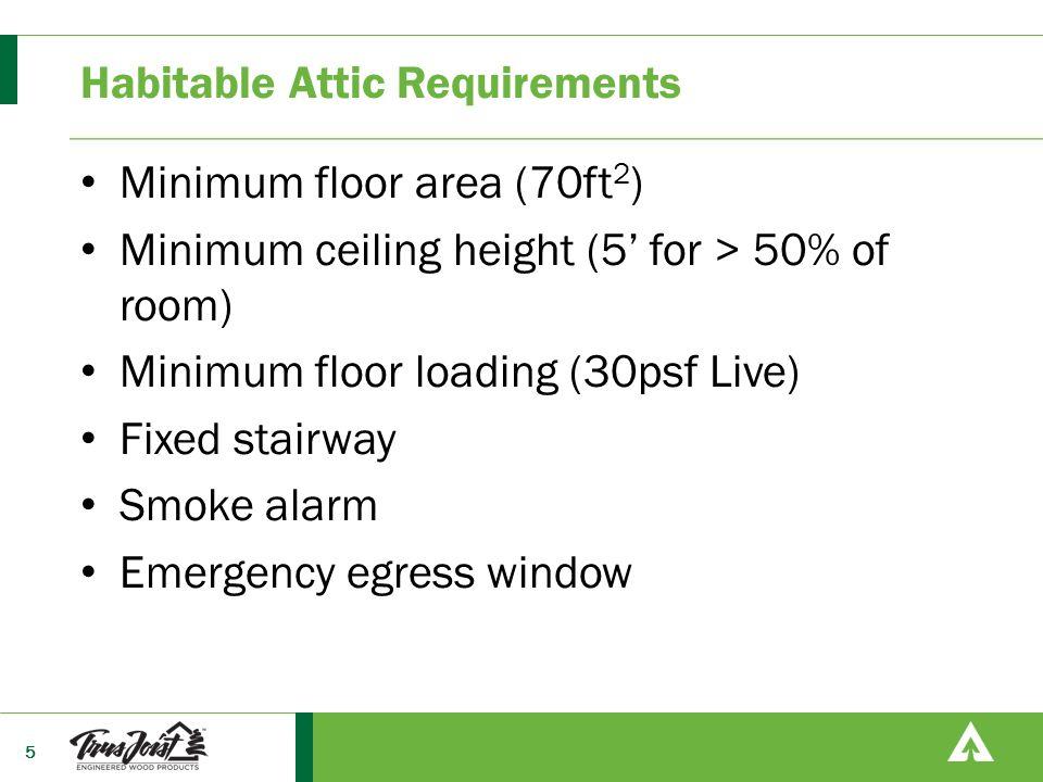 Habitable Attic Requirements Minimum floor area (70ft 2 ) Minimum ceiling height (5' for > 50% of room) Minimum floor loading (30psf Live) Fixed stair