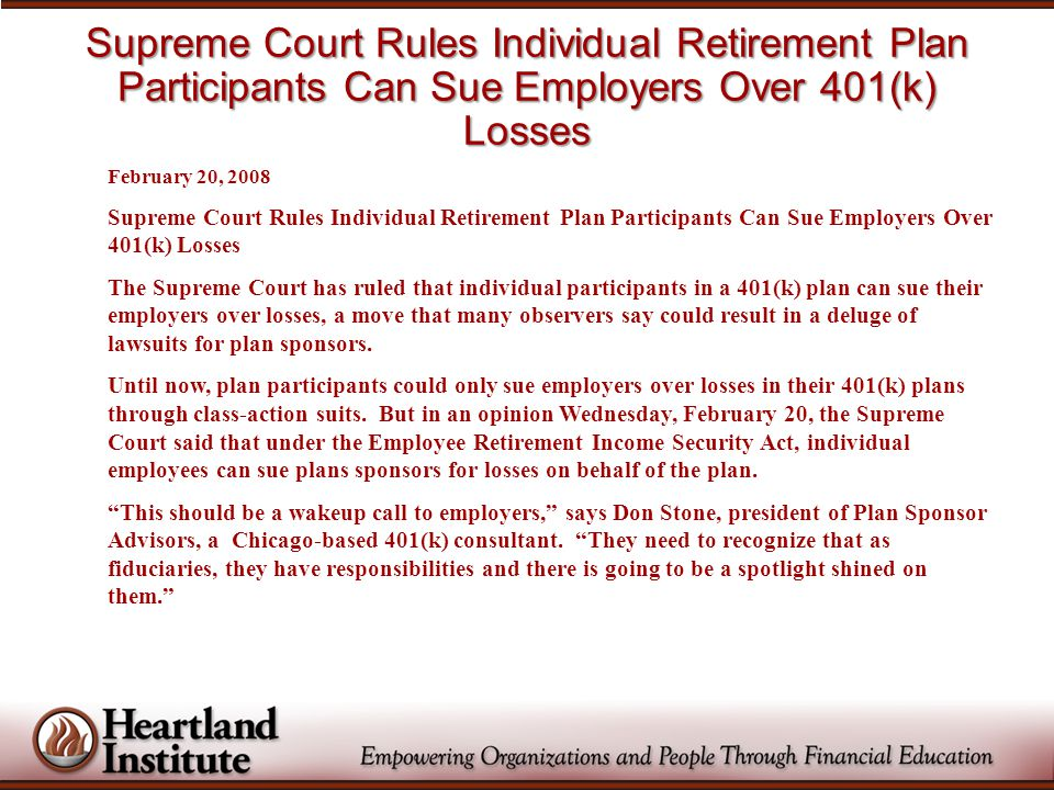 Supreme Court Rules Individual Retirement Plan Participants Can Sue Employers Over 401(k) Losses February 20, 2008 Supreme Court Rules Individual Retirement Plan Participants Can Sue Employers Over 401(k) Losses The Supreme Court has ruled that individual participants in a 401(k) plan can sue their employers over losses, a move that many observers say could result in a deluge of lawsuits for plan sponsors.