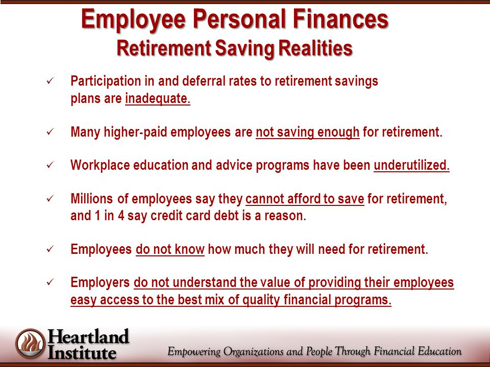 Employee Personal Finances Retirement Saving Realities Participation in and deferral rates to retirement savings plans are inadequate.