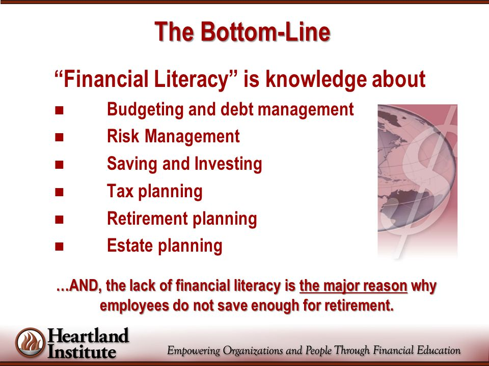 The Bottom-Line Financial Literacy is knowledge about Budgeting and debt management Risk Management Saving and Investing Tax planning Retirement planning Estate planning …AND, the lack of financial literacy is the major reason why employees do not save enough for retirement.