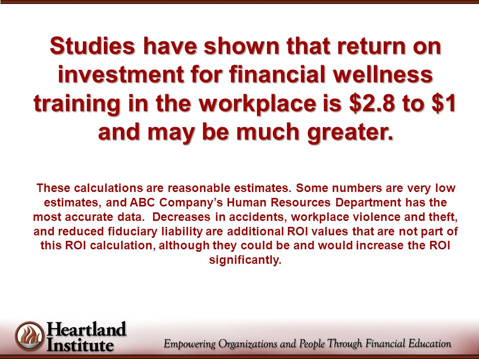 Studies have shown that return on investment for financial wellness training in the workplace is $2.8 to $1 and may be much greater.