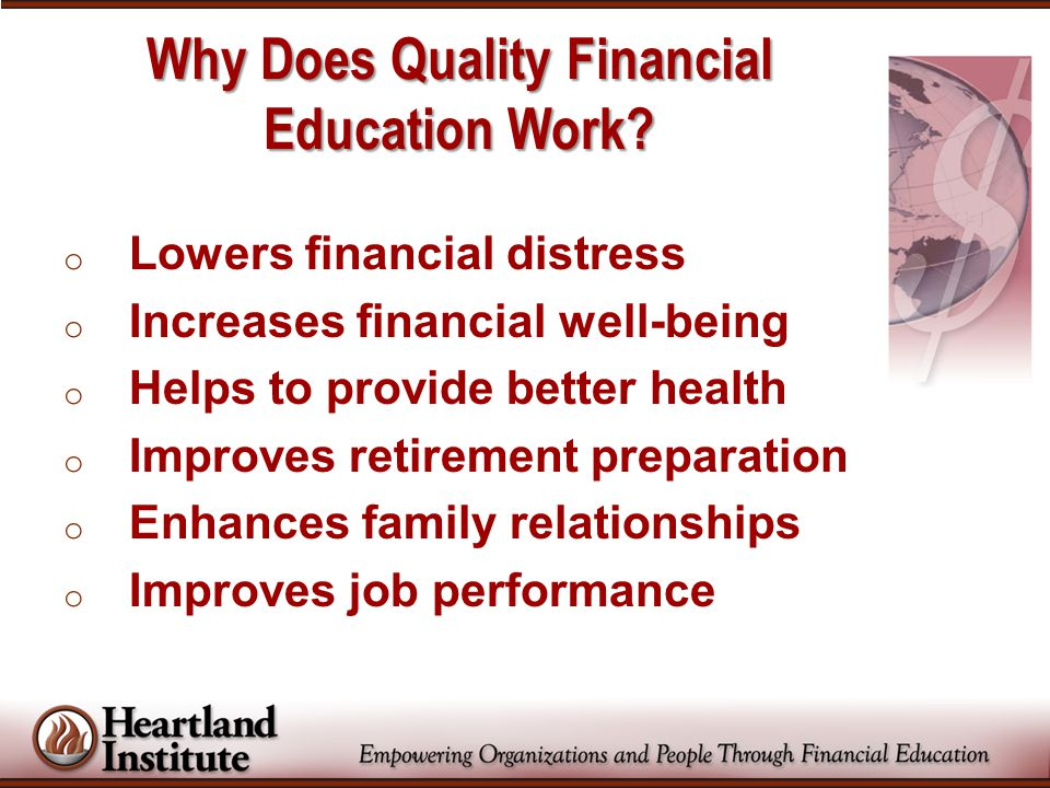 o Lowers financial distress o Increases financial well-being o Helps to provide better health o Improves retirement preparation o Enhances family rela